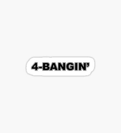 4-Bangin' Sticker