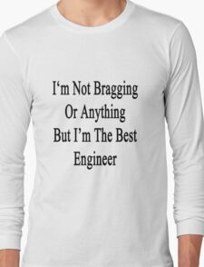 I'm Not Bragging Or Anything But I'm The Best Engineer  Long Sleeve T-Shirt