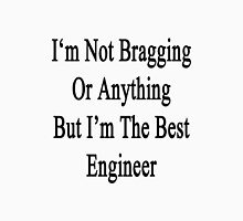 I'm Not Bragging Or Anything But I'm The Best Engineer  Unisex T-Shirt