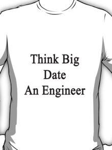 Think Big Date An Engineer  T-Shirt