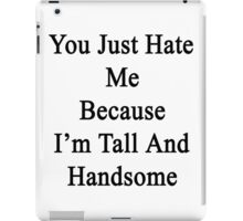 You Just Hate Me Because I'm Tall And Handsome  iPad Case/Skin