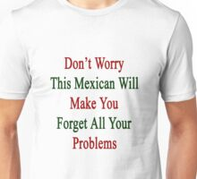 Don't Worry This Mexican Will Make You Forget All Your Problems Unisex T-Shirt