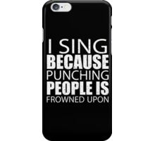 I Sing Because Punching People Is Frowned Upon - Custom Tshirts iPhone Case/Skin