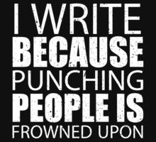 I Write Because Punching People Is Frowned Upon - Custom Tshirts by custom222