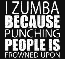 I Zumba Because Punching People Is Frowned Upon - Custom Tshirts by custom222
