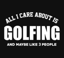 All I Care About Is Golfing And May Be Like 3 People - Limited Edition Tshirts by funnyshirts2015