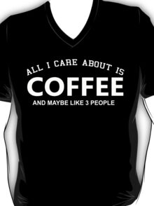 All I Care About Is Coffee And Maybe Like 3 People - Limited Edition Tshirts T-Shirt
