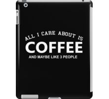 All I Care About Is Coffee And Maybe Like 3 People - Custom Tshirts iPad Case/Skin
