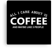 All I Care About Is Coffee And Maybe Like 3 People - Custom Tshirts Canvas Print