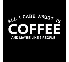 All I Care About Is Coffee And Maybe Like 3 People - Custom Tshirts Photographic Print