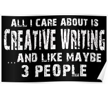All I Care About Is Creative Writing And Like May Be 3 People - Custom Tshirts Poster