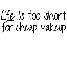 Life Is Too Short For Cheap Makeup - Black Font by MUADesigns
