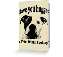 Have you hugged a Pit Bull today? Greeting Card