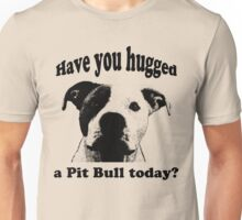 Have you hugged a Pit Bull today? Unisex T-Shirt