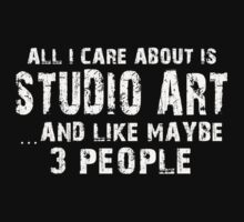 All I Care About Is Studio Art And Like Maybe 3 People - Limited Edition Tshirts by funnyshirts2015