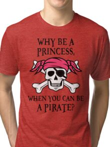 Why Be a Princess, When you can be a pirate? Tri-blend T-Shirt