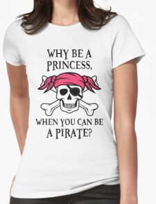 Why Be a Princess, When you can be a pirate? Womens Fitted T-Shirt