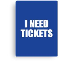 I Need Tickets Canvas Print