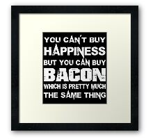 You Can't Buy Happiness But You Can Buy Bacon Which Is Pretty Much The Same Thing - Funny Tshirts Framed Print