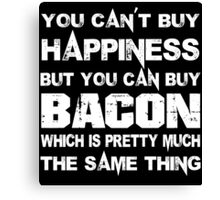 You Can't Buy Happiness But You Can Buy Bacon Which Is Pretty Much The Same Thing - Funny Tshirts Canvas Print