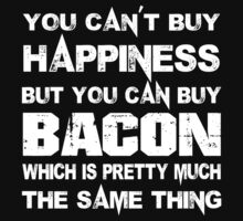 You Can't Buy Happiness But You Can Buy Bacon Which Is Pretty Much The Same Thing - Funny Tshirts by custom333