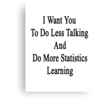 I Want You To Do Less Talking And Do More Statistics Learning  Canvas Print