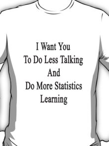 I Want You To Do Less Talking And Do More Statistics Learning  T-Shirt