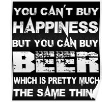 You Can't Buy Happiness But You Can Buy Beer Which Is Pretty Much The Same Thing - TShirts & Hoodies Poster