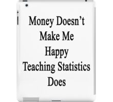 Money Doesn't Make Me Happy Teaching Statistics Does  iPad Case/Skin