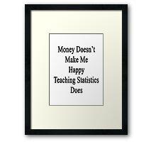 Money Doesn't Make Me Happy Teaching Statistics Does  Framed Print