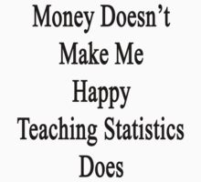 Money Doesn't Make Me Happy Teaching Statistics Does  by supernova23