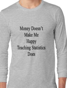 Money Doesn't Make Me Happy Teaching Statistics Does  Long Sleeve T-Shirt
