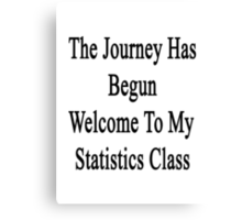 The Journey Has Begun Welcome To My Statistics Class  Canvas Print