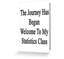 The Journey Has Begun Welcome To My Statistics Class  Greeting Card
