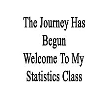 The Journey Has Begun Welcome To My Statistics Class  Photographic Print