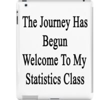 The Journey Has Begun Welcome To My Statistics Class  iPad Case/Skin