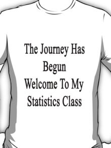 The Journey Has Begun Welcome To My Statistics Class  T-Shirt