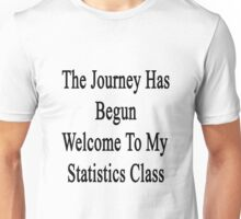 The Journey Has Begun Welcome To My Statistics Class  Unisex T-Shirt