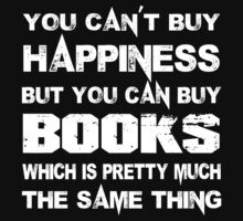 You Can't Buy Happiness But You Can Buy Books Which Is Pretty Much The Same Thing - TShirts & Hoodies by funnyshirts2015