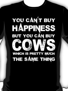 You Can't Buy Happiness But You Can Buy Cows Which Is Pretty Much The Same Thing - TShirts & Hoodies T-Shirt