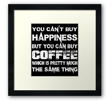You Can't Buy Happiness But You Can Buy Coffee Which Is Pretty Much The Same Thing - Funny Tshirts Framed Print