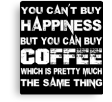 You Can't Buy Happiness But You Can Buy Coffee Which Is Pretty Much The Same Thing - Funny Tshirts Canvas Print