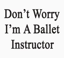 Don't Worry I'm A Ballet Instructor  by supernova23