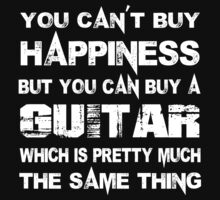 You Can't Buy Happiness But You Can Buy A Guitar Which Is Pretty Much The Same Thing - TShirts & Hoodies by custom333