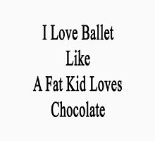 I Love Ballet Like A Fat Kid Loves Chocolate  Unisex T-Shirt