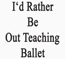 I'd Rather Be Out Teaching Ballet  by supernova23