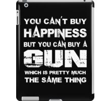 You Can't Buy Happiness But You Can Buy A Gun Which Is Pretty Much The Same Thing - TShirts & Hoodies iPad Case/Skin