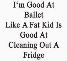 I'm Good At Ballet Like A Fat Kid Is Good At Cleaning Out A Fridge  by supernova23