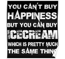 You Can't Buy Happiness But You Can Buy Icecream Which Is Pretty Much The Same Thing - TShirts & Hoodies Poster