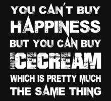 You Can't Buy Happiness But You Can Buy Icecream Which Is Pretty Much The Same Thing - TShirts & Hoodies T-Shirt